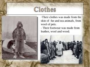 Their clothes was made from the skin of fur and sea animals, from wool of pet