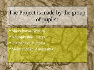 The Project is made by the group of pupils: Shevelyova Kristine Konoplyanko D