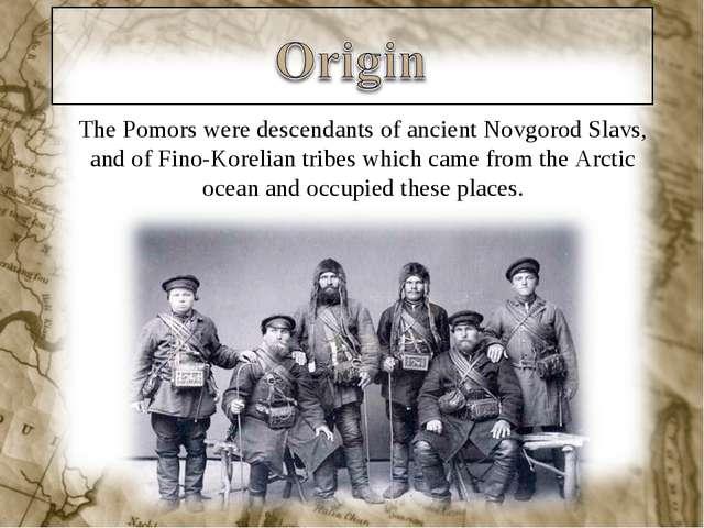 The Pomors were descendants of ancient Novgorod Slavs, and of Fino-Korelian t...