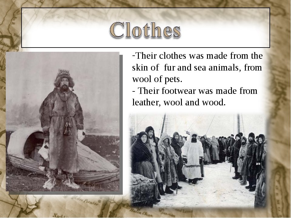 Their clothes was made from the skin of fur and sea animals, from wool of pet...