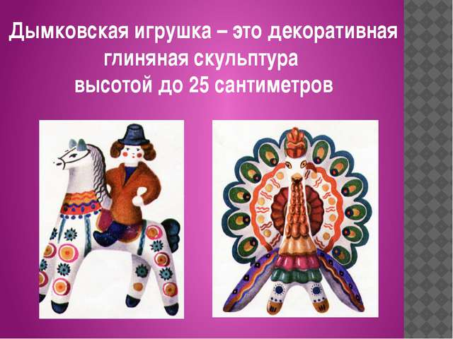 Дымковская игрушка – это декоративная глиняная скульптура высотой до 25 санти...