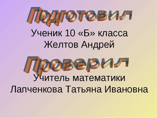 Ученик 10 «Б» класса Желтов Андрей Учитель математики Лапченкова Татьяна Иван...