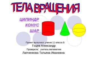ЦИЛИНДР КОНУС ШАР Проект выполнил: ученик 11 класса Б Гоцев Александр Провери