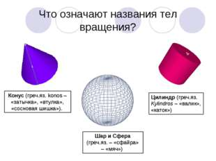 Что означают названия тел вращения? Конус (греч.яз. konos – «затычка», «втулк