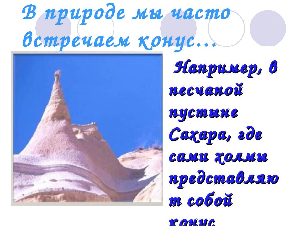 В природе мы часто встречаем конус… Например, в песчаной пустыне Сахара, где...