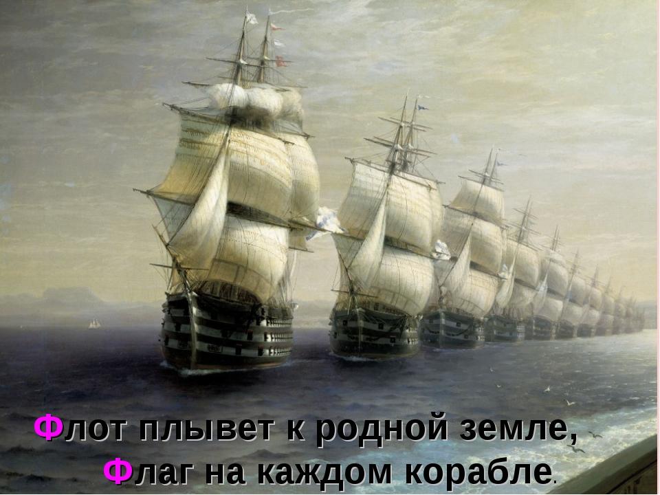 Флот плывет к родной земле, Флаг на каждом корабле.