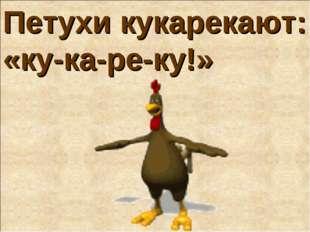 Петухи кукарекают: «ку-ка-ре-ку!»