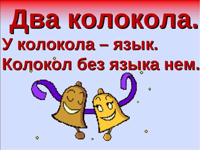 Два колокола. У колокола – язык. Колокол без языка нем.