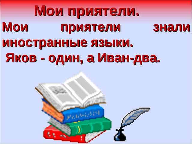 Мои приятели. Мои приятели знали иностранные языки. Яков - один, а Иван-два.