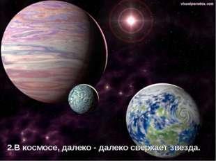 2.В космосе, далеко - далеко сверкает звезда.