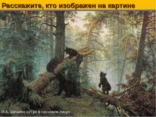 Расскажите, кто изображен на картине И.А. Шишкин «Утро в сосновом лесу»