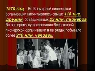 1970 год– Во Всемирной пионерской организации насчитывалось свыше 118 тыс. д