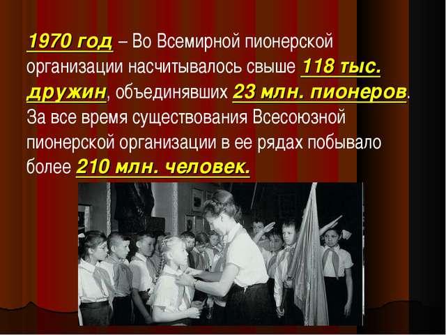 1970 год– Во Всемирной пионерской организации насчитывалось свыше 118 тыс. д...