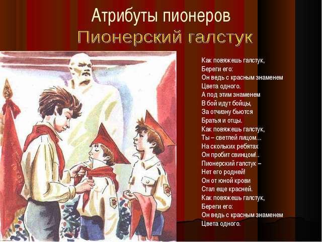 Атрибуты пионеров Как повяжешь галстук, Береги его: Он ведь с красным знамене...