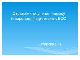Стратегии обучения навыку говорения. Подготовка к ВСО Омарова Б.И.