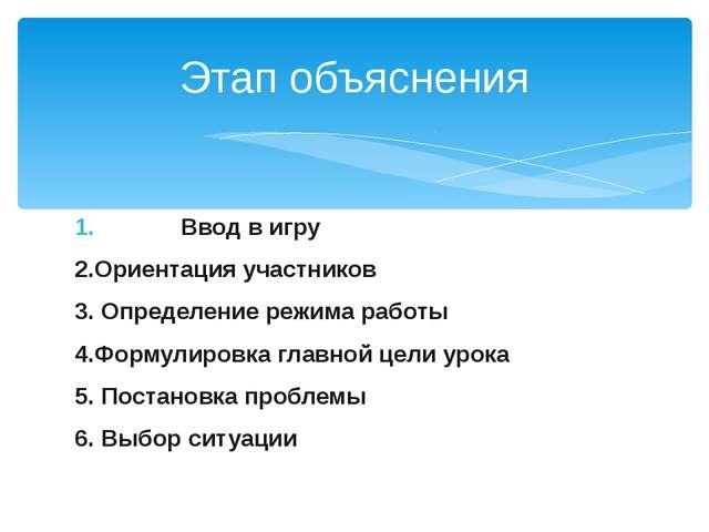 Ввод в игру 2.Ориентация участников 3. Определение режима работы 4.Формулиров...
