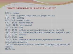 ПРИМЕРНЫЙ РЕЖИМ ДНЯ ШКОЛЬНИКА 12-15 ЛЕТ 7-00 ч. – подъем 7-00 – 7-30 – утрен
