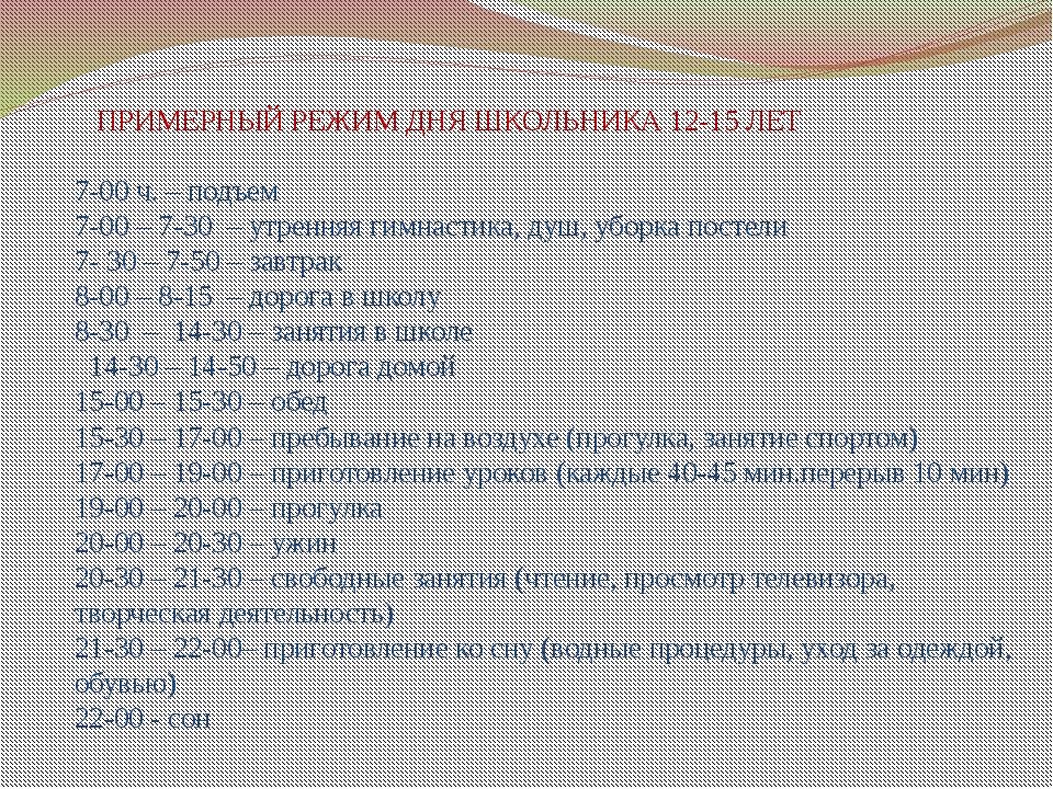 ПРИМЕРНЫЙ РЕЖИМ ДНЯ ШКОЛЬНИКА 12-15 ЛЕТ 7-00 ч. – подъем 7-00 – 7-30 – утрен...