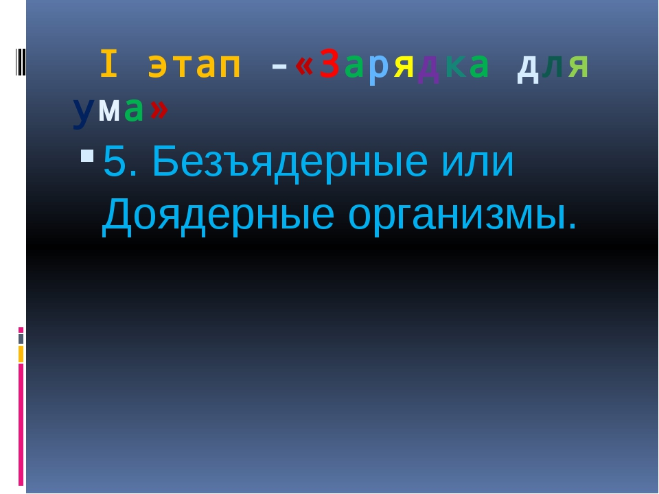 I этап -«Зарядка для ума» 5. Безъядерные или Доядерные организмы.