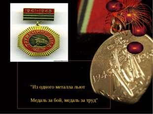 """""""Из одного металла льют Медаль за бой, медаль за труд"""""""