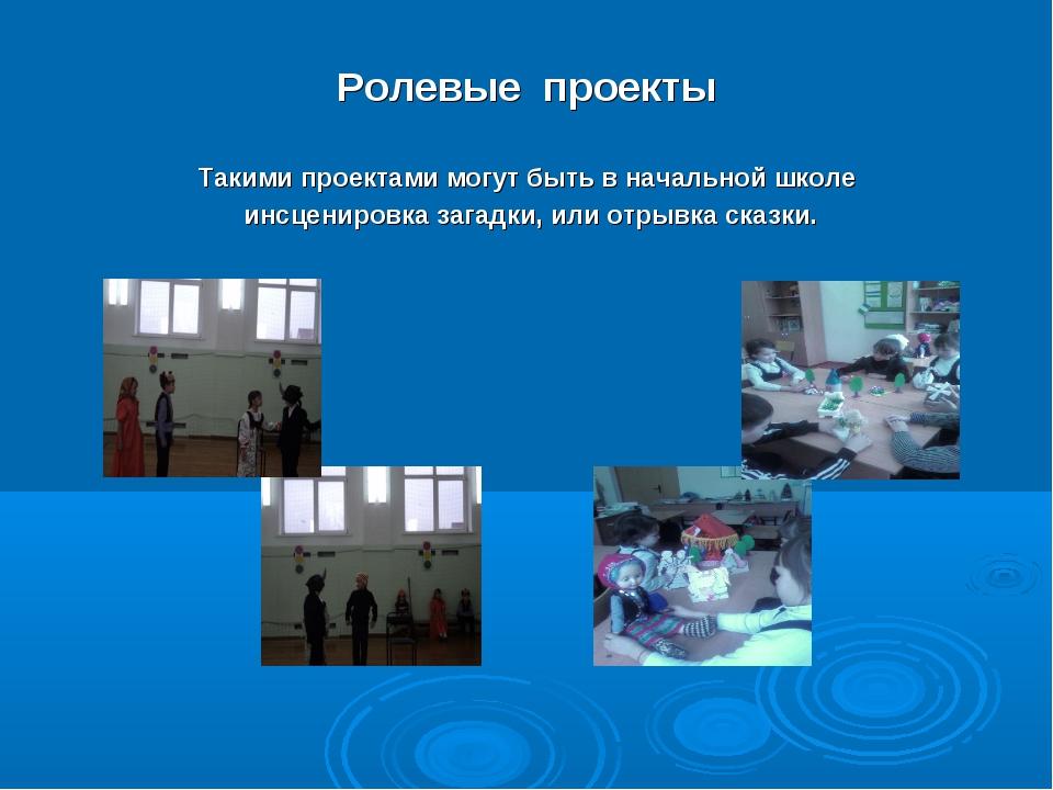 Ролевые проекты Такими проектами могут быть в начальной школе инсценировка за...