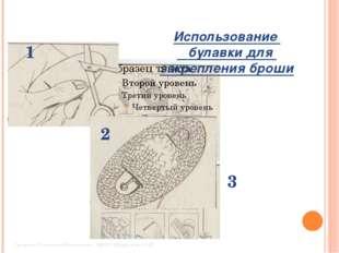 1 2 3 Использование булавки для закрепления броши Свяжина Елизавета Максимовн