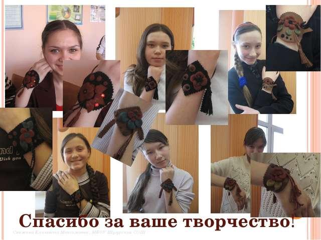 Спасибо за ваше творчество! Свяжина Елизавета Максимовна , МБОУ Шугурская СОШ
