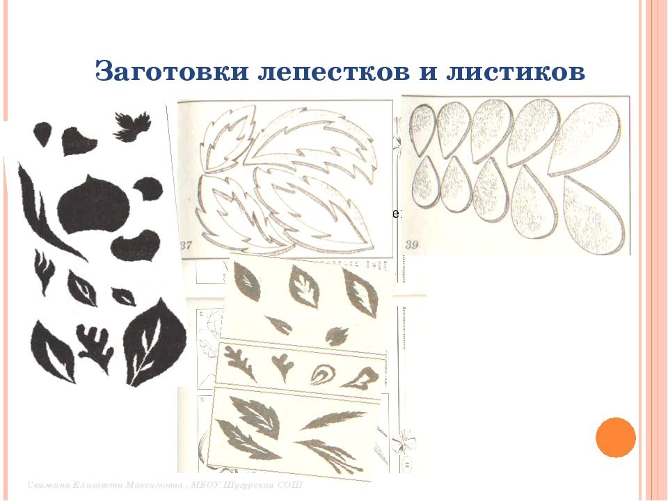 Заготовки лепестков и листиков Свяжина Елизавета Максимовна , МБОУ Шугурская...