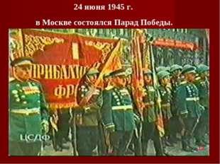 24 июня 1945 г. в Москве состоялся Парад Победы. 12 .