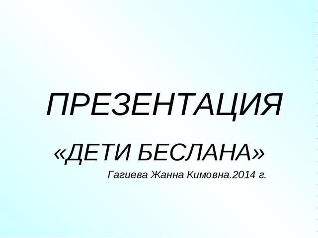 ПРЕЗЕНТАЦИЯ «ДЕТИ БЕСЛАНА» Гагиева Жанна Кимовна.2014 г.