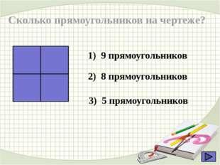 Сколько прямоугольников на чертеже? 1) 9 прямоугольников 2) 8 прямоугольников