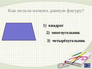 Как нельзя назвать данную фигуру? 1) квадрат 2) многоугольник 3) четырёхуголь