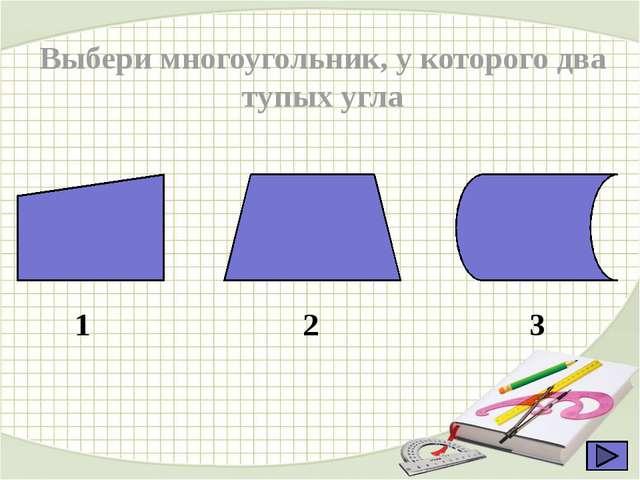 Выбери многоугольник, у которого два тупых угла 1 2 3