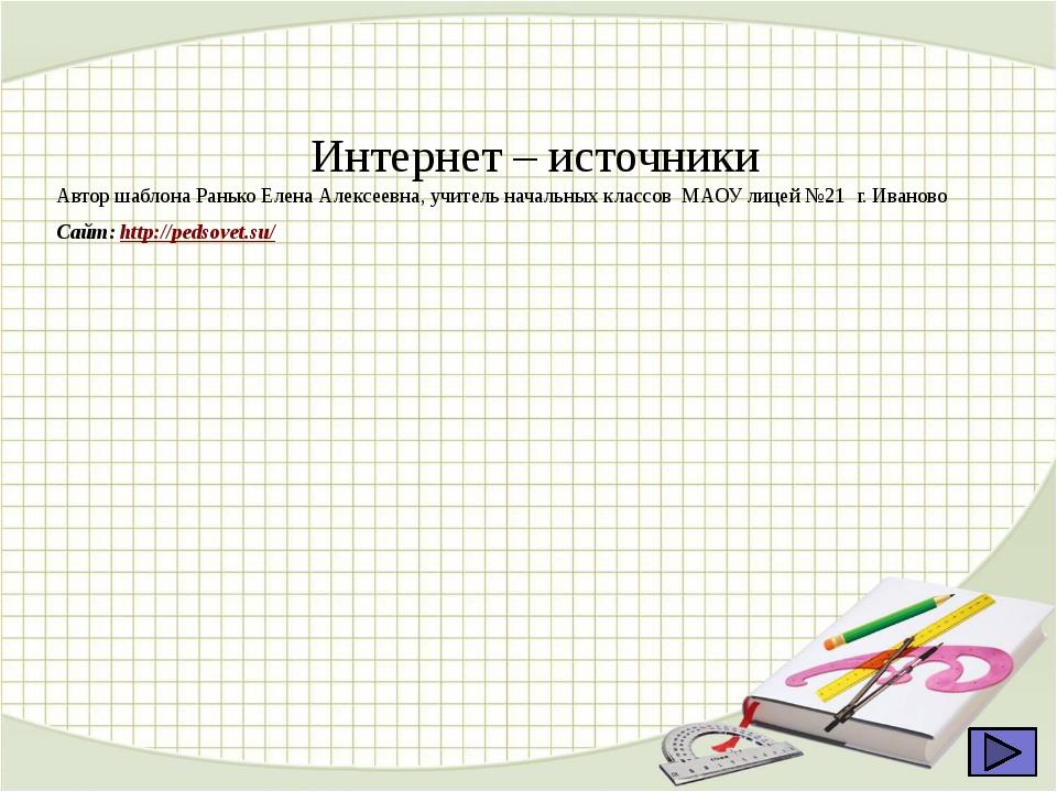 Интернет – источники Автор шаблона Ранько Елена Алексеевна, учитель начальны...