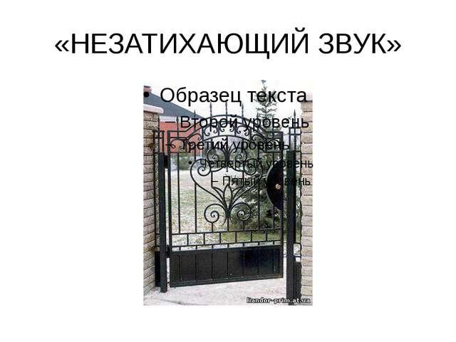 «НЕЗАТИХАЮЩИЙ ЗВУК»