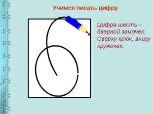 Учимся писать цифру Цифра шесть – дверной замочек: Сверху крюк, внизу кружоч
