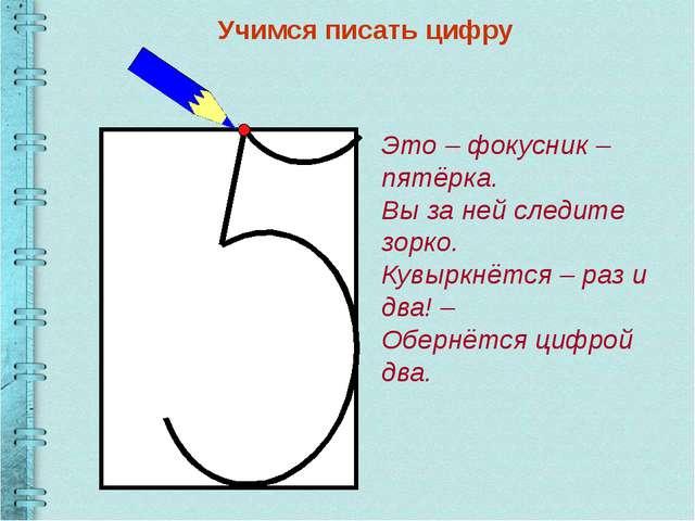 Учимся писать цифру Это – фокусник – пятёрка. Вы за ней следите зорко. Кувыр...