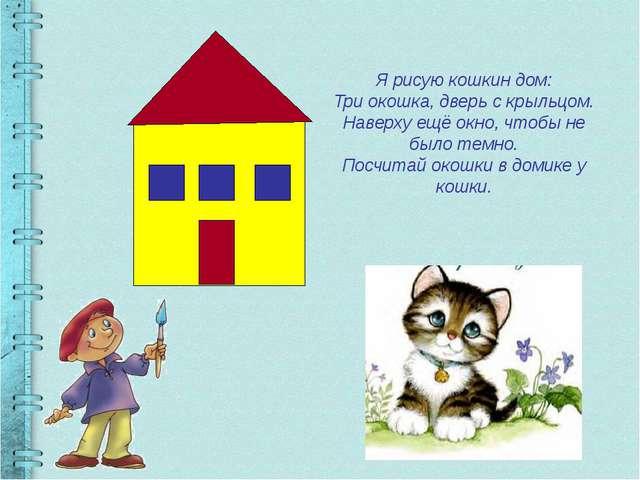 Я рисую кошкин дом: Три окошка, дверь с крыльцом. Наверху ещё окно, чтобы не...