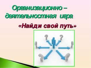Организационно – деятельностная игра «Найди свой путь»