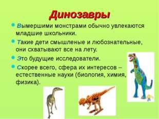 Динозавры Вымершими монстрами обычно увлекаются младшие школьники. Такие дети