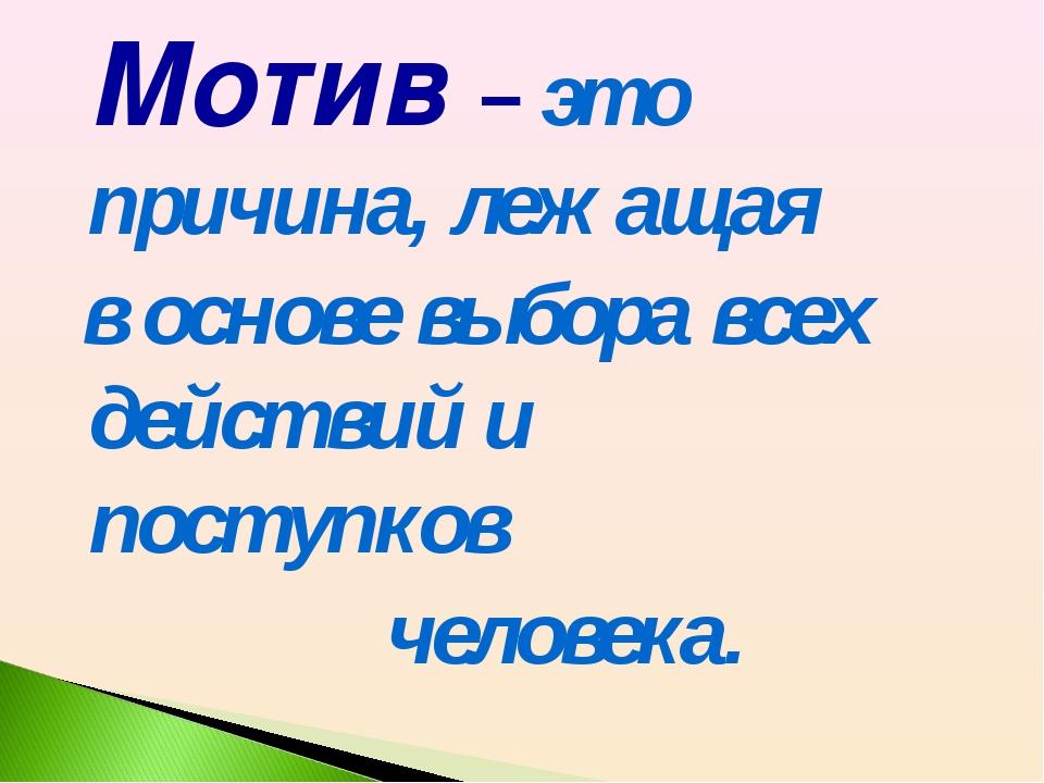 Мотив – это причина, лежащая в основе выбора всех действий и поступков челов...