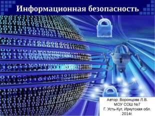Информационная безопасность Автор: Воронцова Л.В. МОУ СОШ №7 Г. Усть-Кут, Ирк