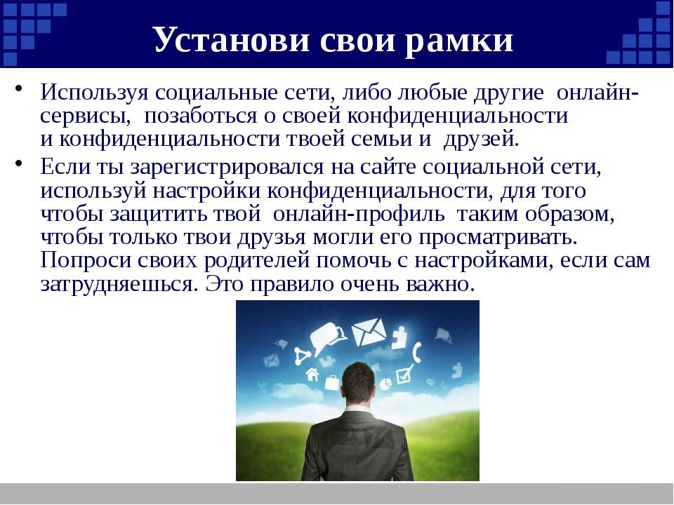 Установи свои рамки Используя социальные сети, либо любые другие онлайн-серв...