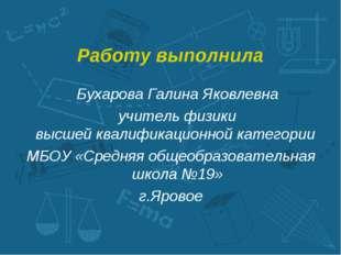 Работу выполнила Бухарова Галина Яковлевна учитель физики высшей квалификац