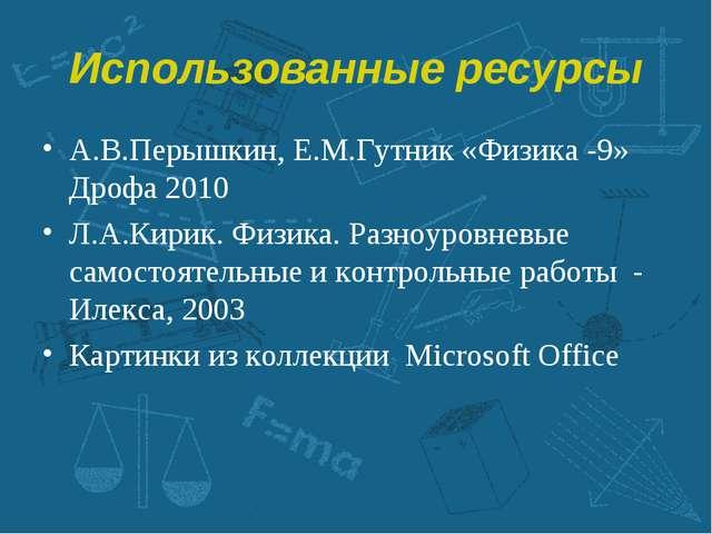 Использованные ресурсы А.В.Перышкин, Е.М.Гутник «Физика -9» Дрофа 2010 Л.А.Ки...