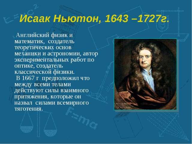 Исаак Ньютон, 1643 –1727г.  Английский физик и математик, создатель теоретич...