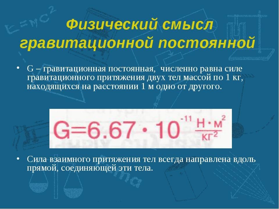 Физический смысл гравитационной постоянной G – гравитационная постоянная, чис...