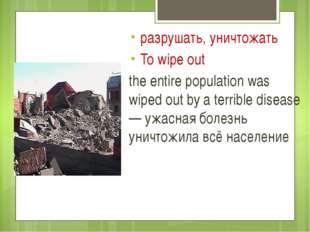 разрушать, уничтожать To wipe out the entire population was wiped out by a t