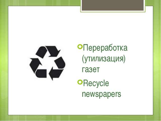 Переработка (утилизация) газет Recycle newspapers