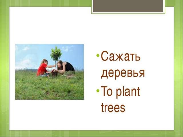 Сажать деревья To plant trees